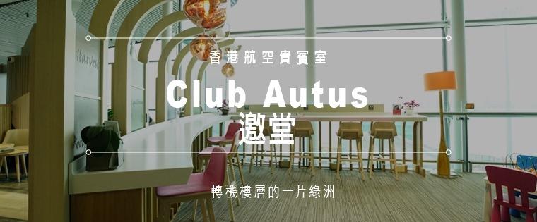 旅遊資訊。香港機場轉機樓層的一片綠洲——香港航空貴賓室「邀堂 Club Autus」