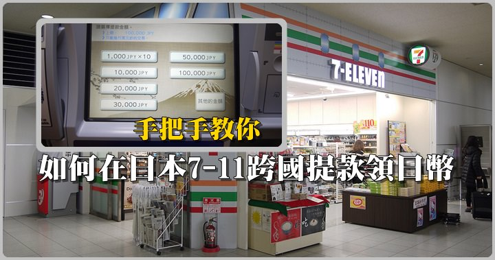 【日本跨國提款】日本7-11跨國提領日幣爽爽花