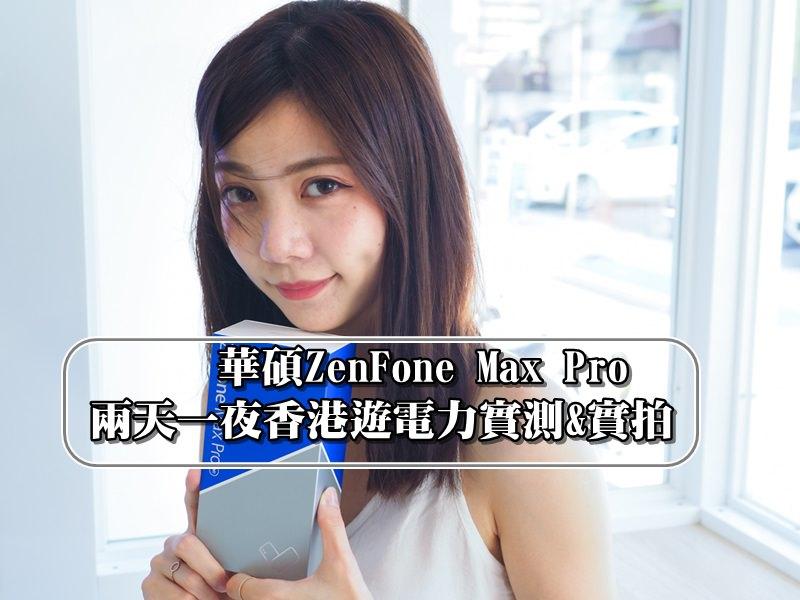 【華碩】ZenFone MaxPro  5000mAh電力怪獸   兩天一夜香港遊電力實測&實拍